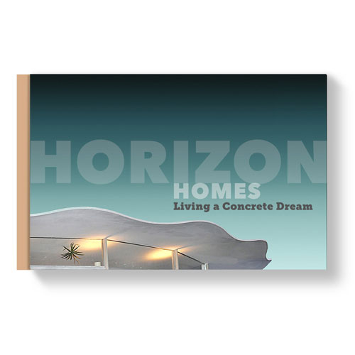 Book. Horizon Homes, Living A Concrete Dream. 2017. WRITING, PHOTOGRAPHY, PRODUCTION, MARKETING.